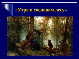 «Утро в сосновом лесу»