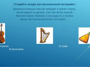 А) Скрипка Б) Арфа В) Балалайка  Отгадайте загадку про музыкальный инструме
