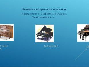 А) Пианино Б) Фортепиано В) Рояль Назовите инструмент по описанию: Играть ум