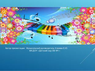 Автор презентации: Музыкальный руководитель Клюева Е.Ю. МКДОУ «Детский сад ОВ