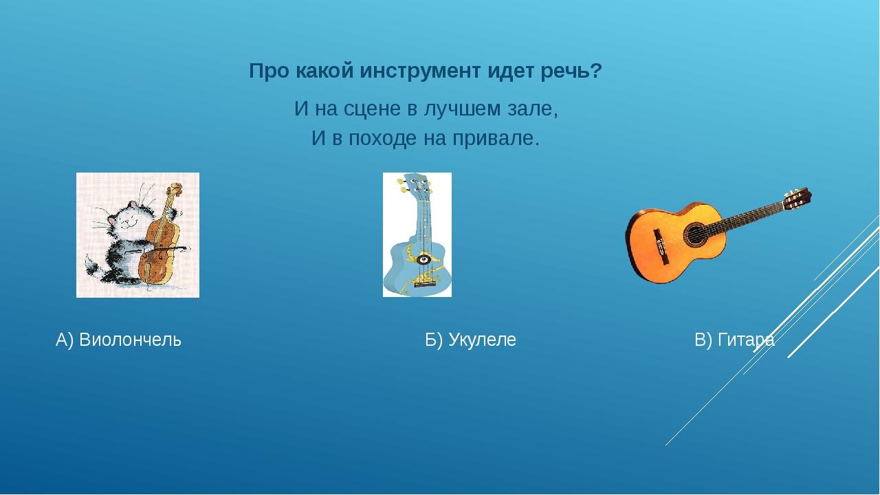 А) Виолончель Б) Укулеле В) Гитара Про какой инструмент идет речь? И на сцене...