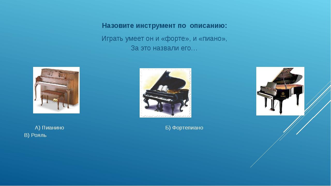 А) Пианино Б) Фортепиано В) Рояль Назовите инструмент по описанию: Играть ум...