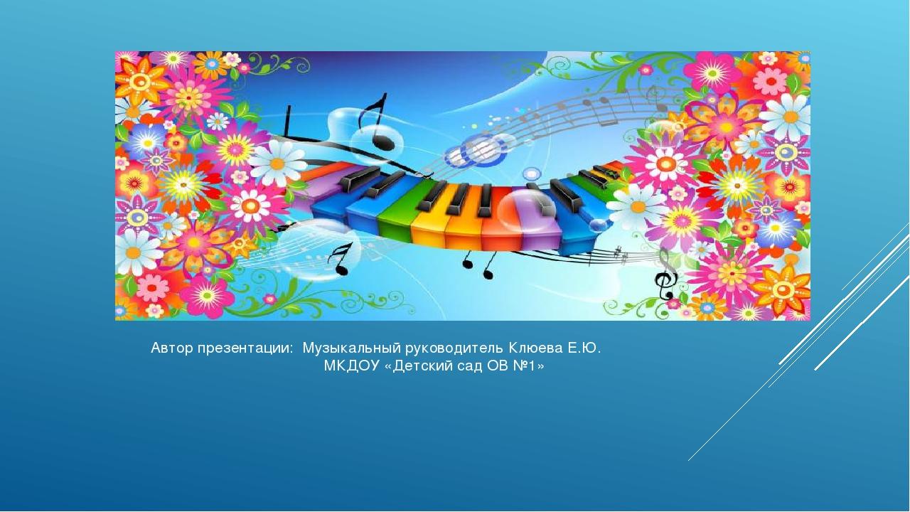 Автор презентации: Музыкальный руководитель Клюева Е.Ю. МКДОУ «Детский сад ОВ...