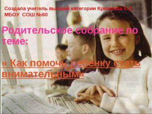 Родительское собрание по теме: « Как помочь ребенку стать внимательным» Созда