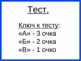 Тест. Ключ к тесту: «А» - 3 очка «Б» - 2 очка «В» - 1 очко