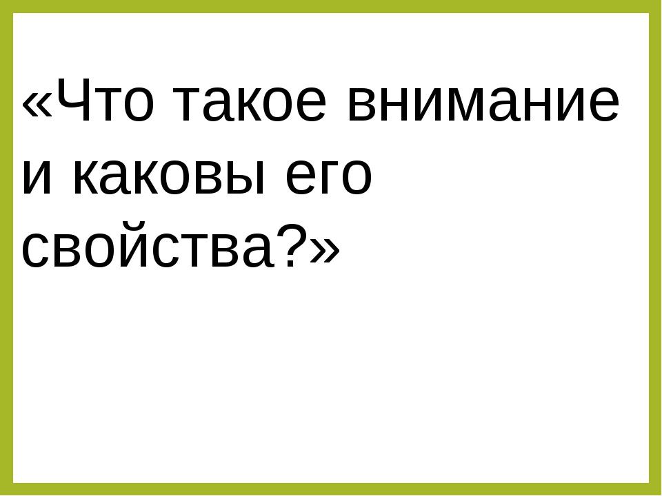 «Что такое внимание и каковы его свойства?»