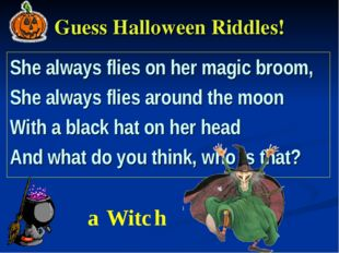 Guess Halloween Riddles! She always flies on her magic broom, She always flie