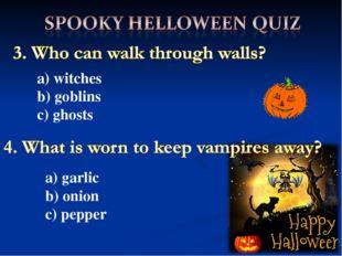 a) witches b) goblins c) ghosts a) garlic b) onion c) pepper