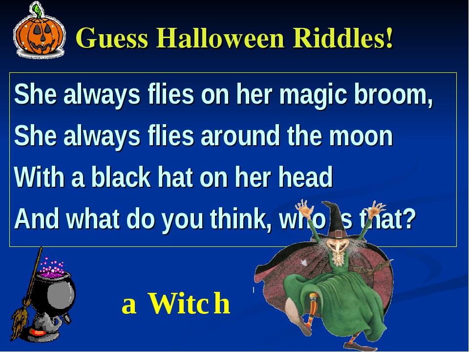 Guess Halloween Riddles! She always flies on her magic broom, She always flie...