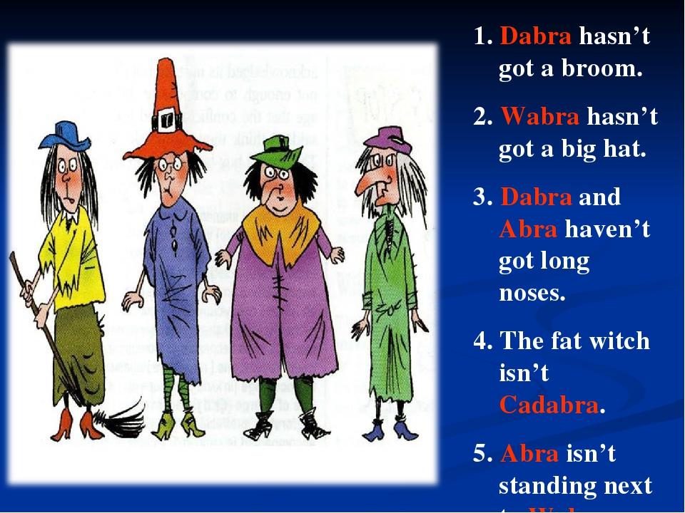 1. Dabra hasn't got a broom. 2. Wabra hasn't got a big hat. 3. Dabra and Abra...