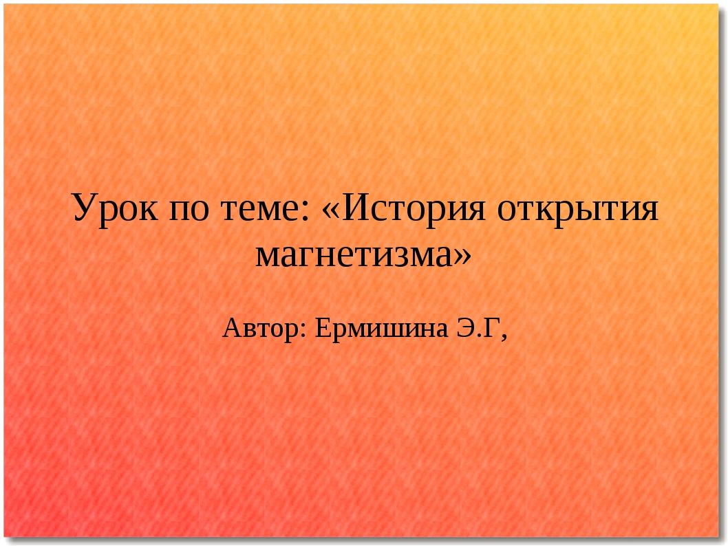Урок по теме: «История открытия магнетизма» Автор: Ермишина Э.Г,