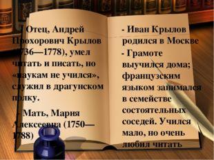 - Отец, Андрей Прохорович Крылов (1736—1778), умел читать и писать, но «наук
