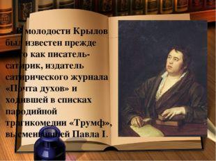 - В молодости Крылов был известен прежде всего как писатель-сатирик, издател