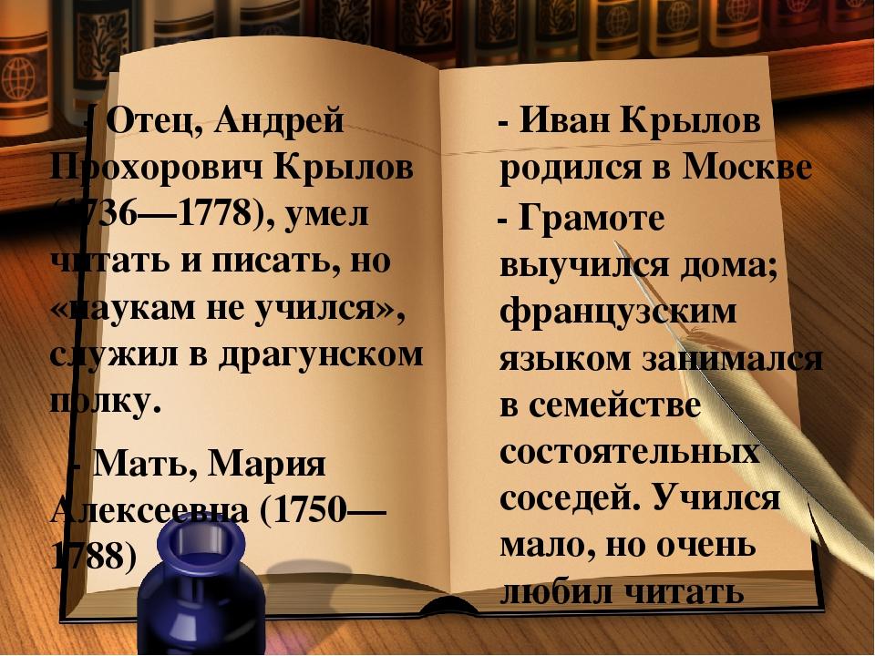 - Отец, Андрей Прохорович Крылов (1736—1778), умел читать и писать, но «наук...