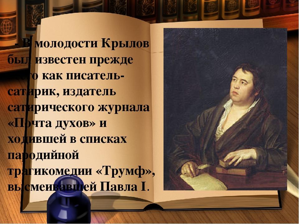 - В молодости Крылов был известен прежде всего как писатель-сатирик, издател...