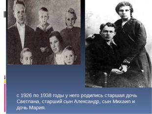 с 1926 по 1938 годы у него родились старшая дочь Светлана, старший сын Алекса