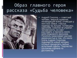 Образ главного героя рассказа «Судьба человека» Андрей Соколов — советский че