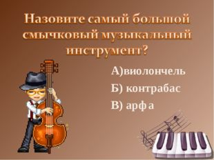 А)виолончель Б) контрабас В) арфа