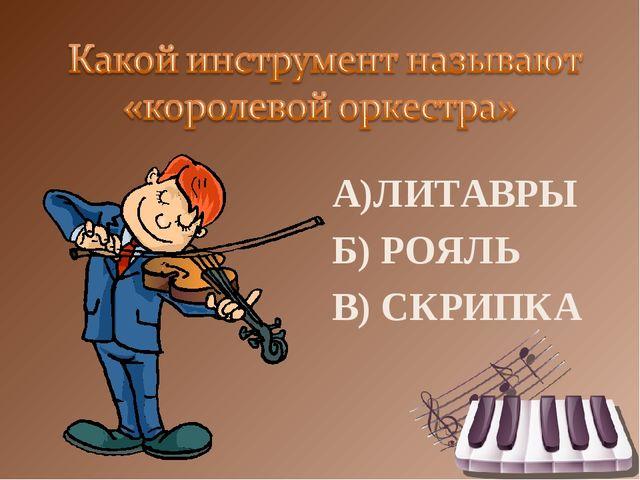 А)ЛИТАВРЫ Б) РОЯЛЬ В) СКРИПКА