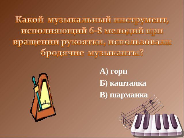 А) горн Б) каштанка В) шарманка