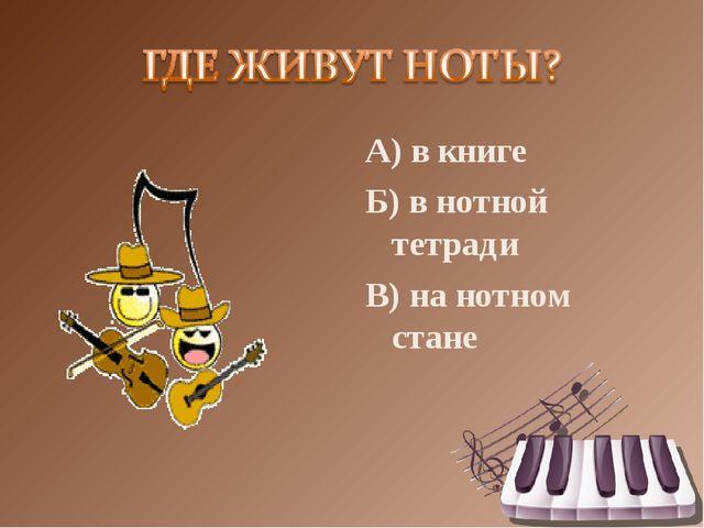 А) в книге Б) в нотной тетради В) на нотном стане