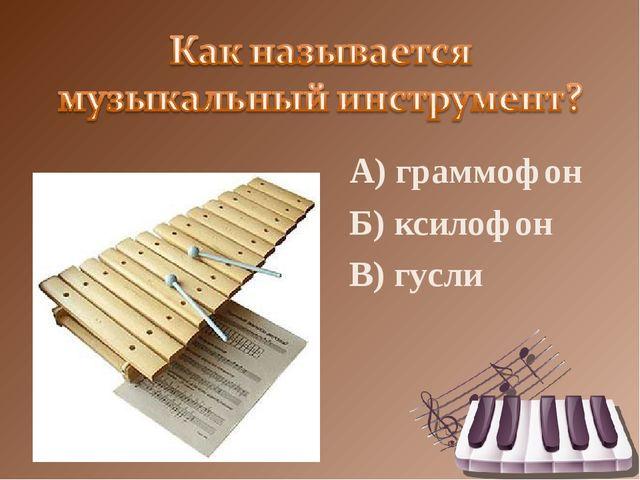 А) граммофон Б) ксилофон В) гусли