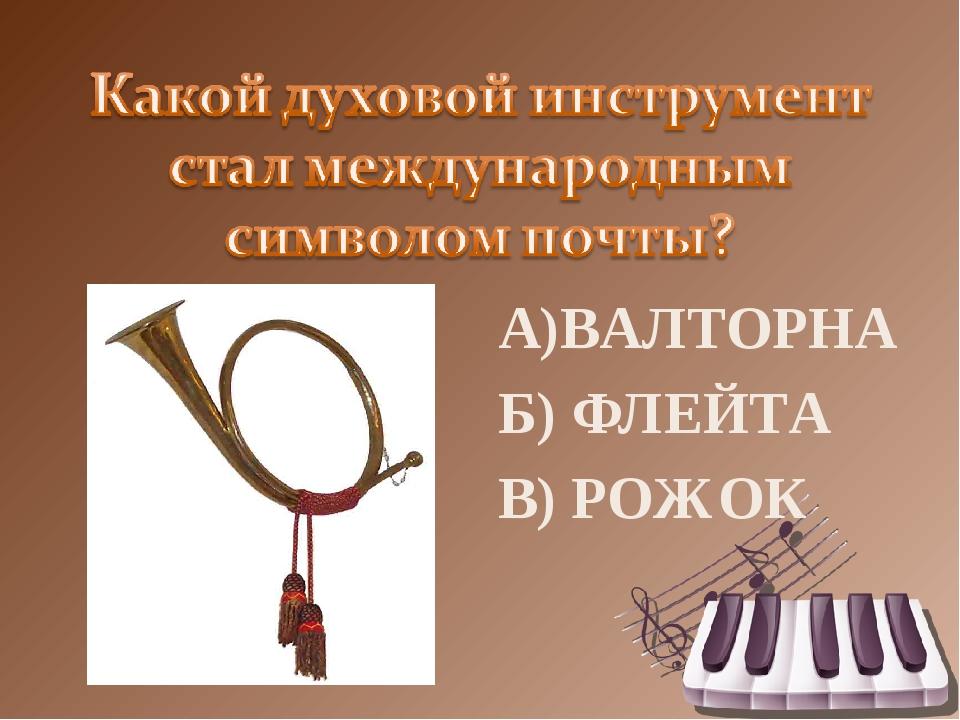 А)ВАЛТОРНА Б) ФЛЕЙТА В) РОЖОК