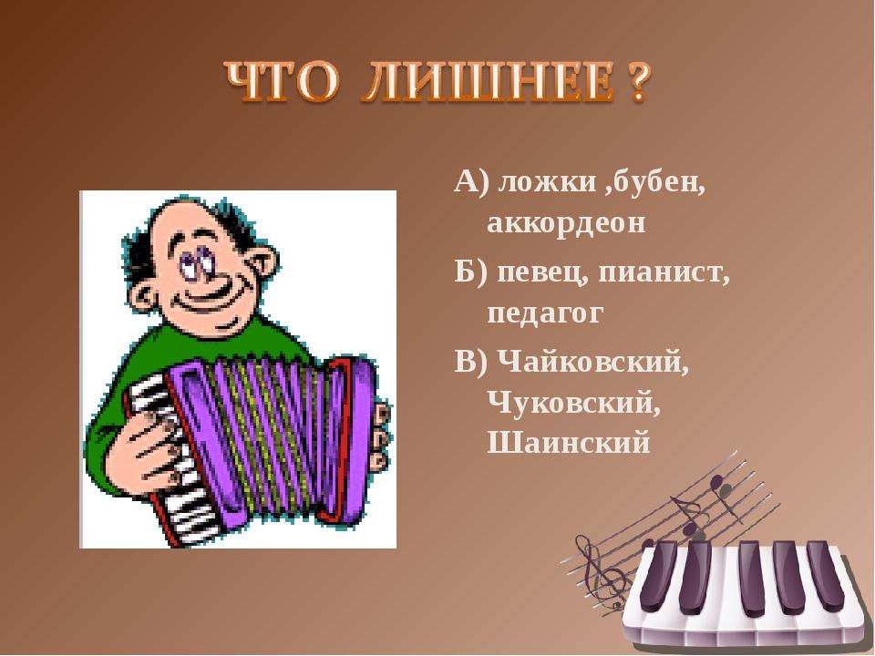 А) ложки ,бубен, аккордеон Б) певец, пианист, педагог В) Чайковский, Чуковски...