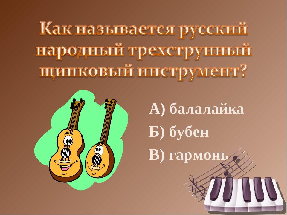 А) балалайка Б) бубен В) гармонь