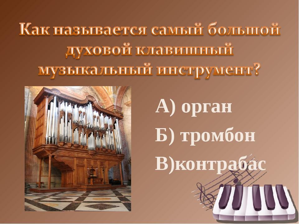 А) орган Б) тромбон В)контрабас