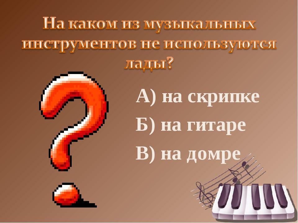А) на скрипке Б) на гитаре В) на домре