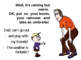 -Well, it's raining but warm. OK, put on your boots, your raincoat and take