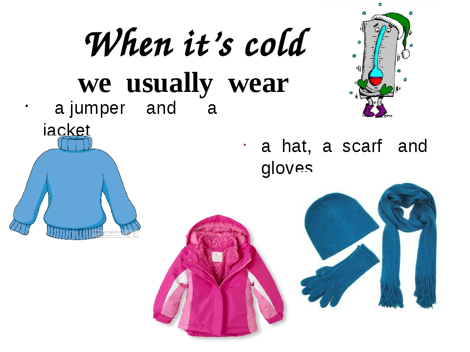 When it's cold we usually wear a jumper and a jacket a hat, a scarf and gloves