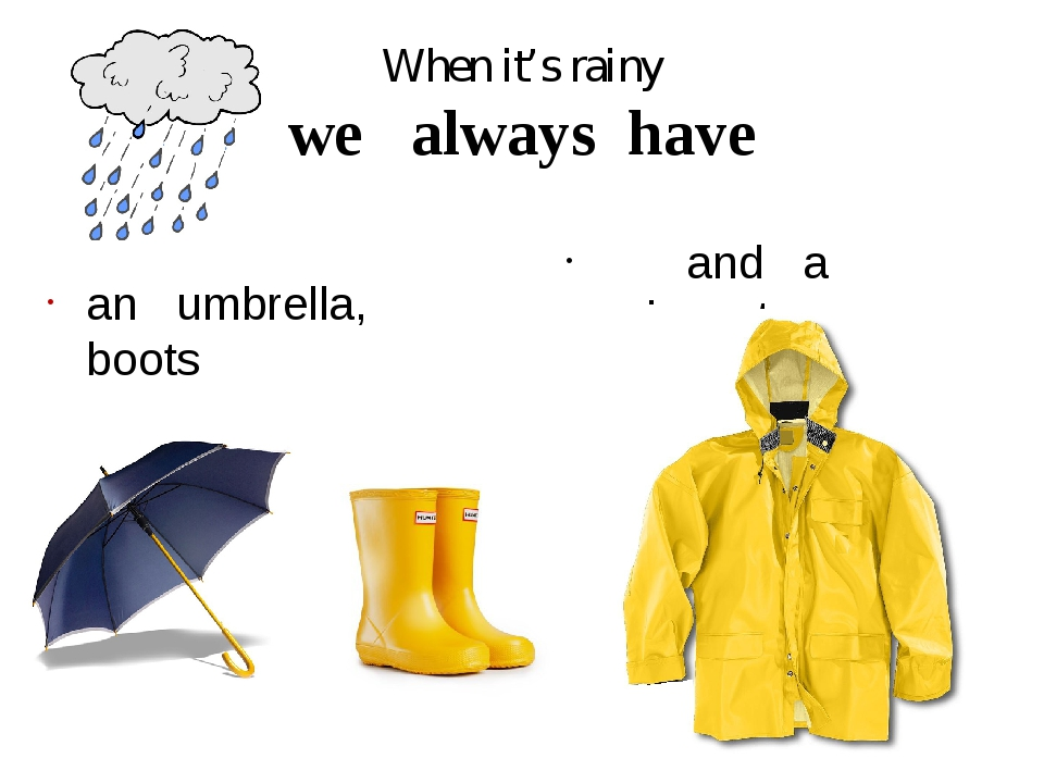 When it's rainy we always have an umbrella, boots and a raincoat