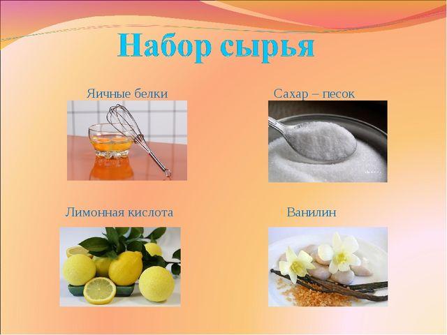 Яичные белки Сахар – песок Лимонная кислота Ванилин