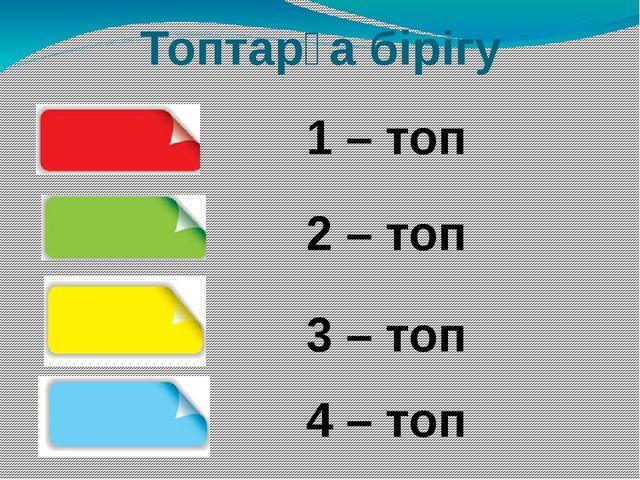 Топтарға бірігу 1 – топ 2 – топ 3 – топ 4 – топ