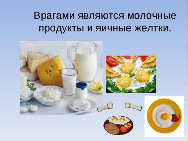 Врагами являются молочные продукты и яичные желтки.