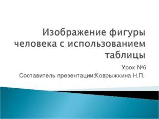 Урок №6 Составитель презентации:Коврыжкина Н.П.