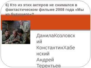 ДанилаКозловский КонстантинХабенский Андрей Терентьев  6) Кто из этих актеро