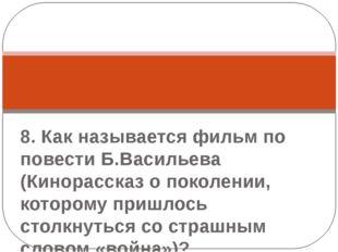 8. Как называется фильм по повести Б.Васильева (Кинорассказ о поколении, кот