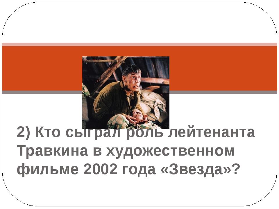 2) Кто сыграл роль лейтенанта Травкина в художественном фильме 2002 года «Зв...