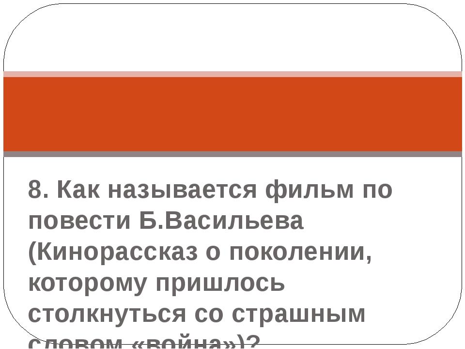 8. Как называется фильм по повести Б.Васильева (Кинорассказ о поколении, кот...