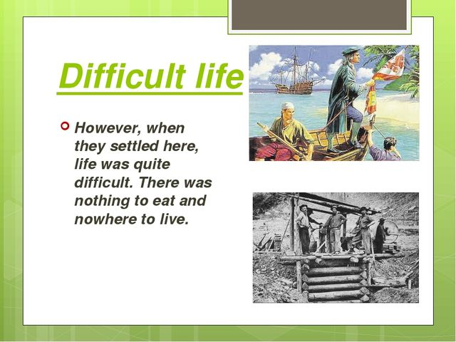 Difficult life However, when they settled here, life was quite difficult. The...