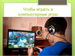 Чтобы играть в компьютерные игры