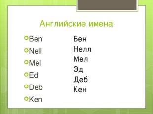 Английские имена Ben Nell Mel Ed Deb Ken Бен Нелл Мел Эд Деб Кен