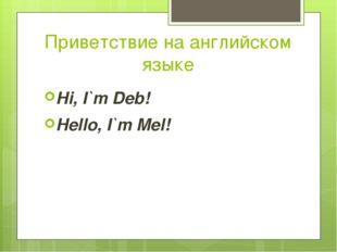 Приветствие на английском языке Hi, I`m Deb! Hello, I`m Mel!