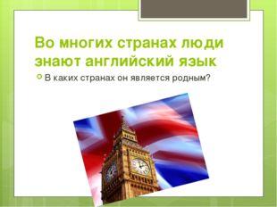 Во многих странах люди знают английский язык В каких странах он является родн