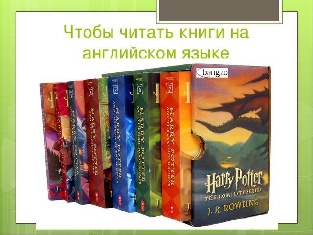 Чтобы читать книги на английском языке