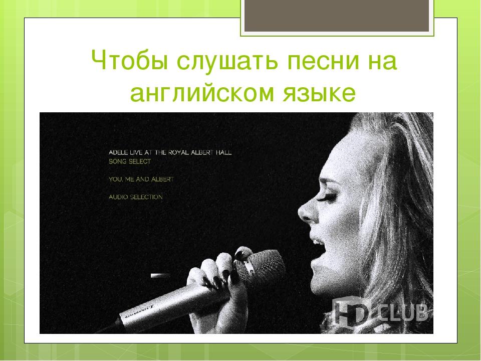 Чтобы слушать песни на английском языке