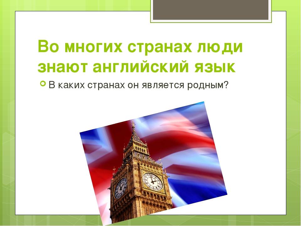 Во многих странах люди знают английский язык В каких странах он является родн...